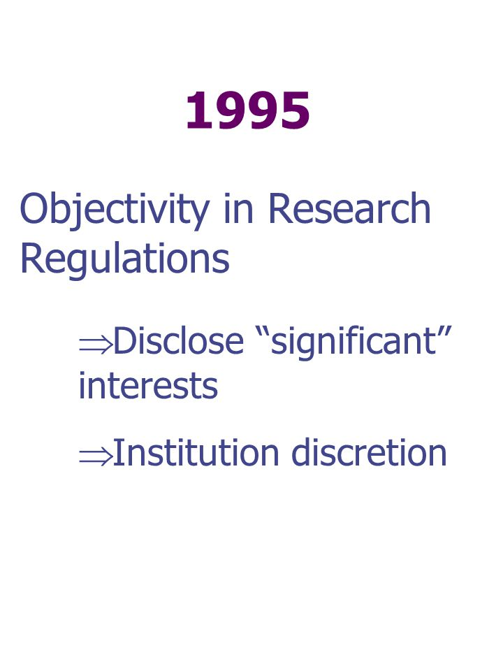 1995 Objectivity in Research Regulations  Disclose significant interests  Institution discretion