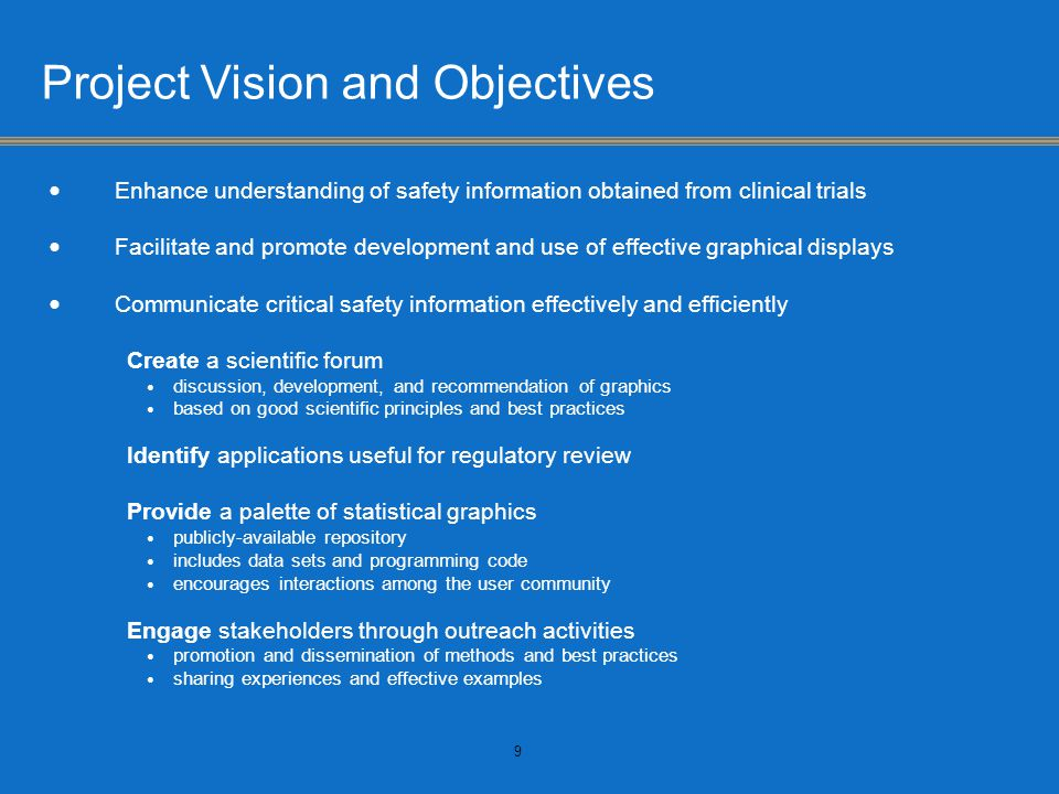 Project Vision and Objectives Enhance understanding of safety information obtained from clinical trials Facilitate and promote development and use of effective graphical displays Communicate critical safety information effectively and efficiently Create a scientific forum discussion, development, and recommendation of graphics based on good scientific principles and best practices Identify applications useful for regulatory review Provide a palette of statistical graphics publicly-available repository includes data sets and programming code encourages interactions among the user community Engage stakeholders through outreach activities promotion and dissemination of methods and best practices sharing experiences and effective examples 9
