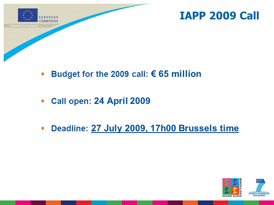 IAPP 2009 Call  Budget for the 2009 call: € 65 million  Call open: 24 April 2009  Deadline: 27 July 2009, 17h00 Brussels time
