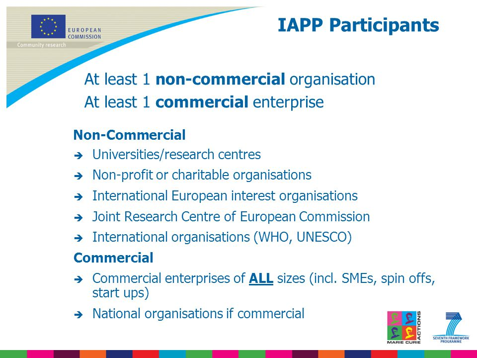 At least 1 non-commercial organisation At least 1 commercial enterprise Non-Commercial  Universities/research centres  Non-profit or charitable organisations  International European interest organisations  Joint Research Centre of European Commission  International organisations (WHO, UNESCO) Commercial  Commercial enterprises of ALL sizes (incl.