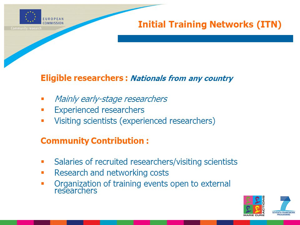 Initial Training Networks (ITN) Eligible researchers : Nationals from any country  Mainly early-stage researchers  Experienced researchers  Visiting scientists (experienced researchers) Community Contribution :  Salaries of recruited researchers/visiting scientists  Research and networking costs  Organization of training events open to external researchers