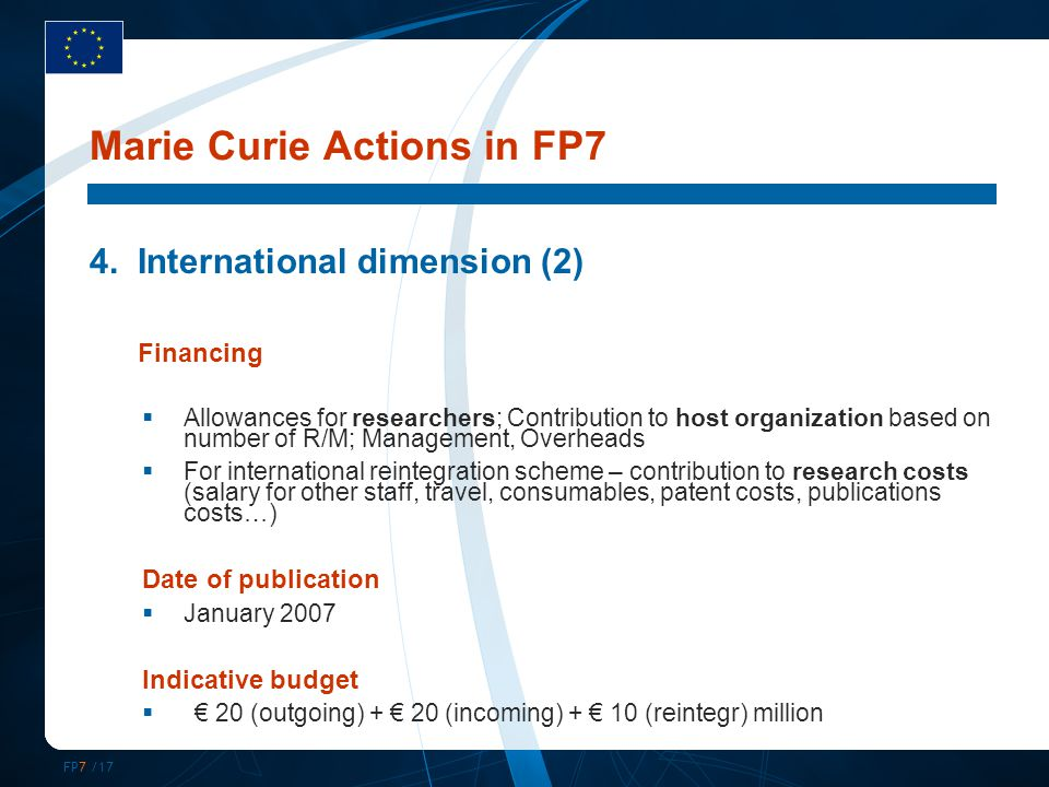FP7 /17 Marie Curie Actions in FP7 4.International dimension (2) Financing  Allowances for researchers; Contribution to host organization based on number of R/M; Management, Overheads  For international reintegration scheme – contribution to research costs (salary for other staff, travel, consumables, patent costs, publications costs…) Date of publication  January 2007 Indicative budget  € 20 (outgoing) + € 20 (incoming) + € 10 (reintegr) million