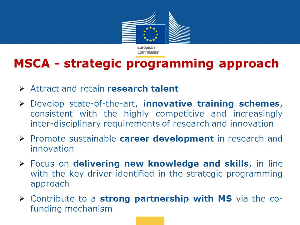 MSCA - strategic programming approach  Attract and retain research talent  Develop state-of-the-art, innovative training schemes, consistent with the highly competitive and increasingly inter-disciplinary requirements of research and innovation  Promote sustainable career development in research and innovation  Focus on delivering new knowledge and skills, in line with the key driver identified in the strategic programming approach  Contribute to a strong partnership with MS via the co- funding mechanism