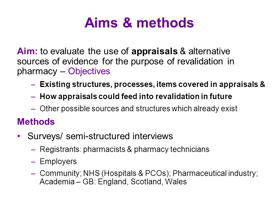 Aims & methods Aim: to evaluate the use of appraisals & alternative sources of evidence for the purpose of revalidation in pharmacy – Objectives –Existing structures, processes, items covered in appraisals & –How appraisals could feed into revalidation in future –Other possible sources and structures which already exist Methods Surveys/ semi-structured interviews –Registrants: pharmacists & pharmacy technicians –Employers –Community; NHS (Hospitals & PCOs); Pharmaceutical industry; Academia – GB: England, Scotland, Wales