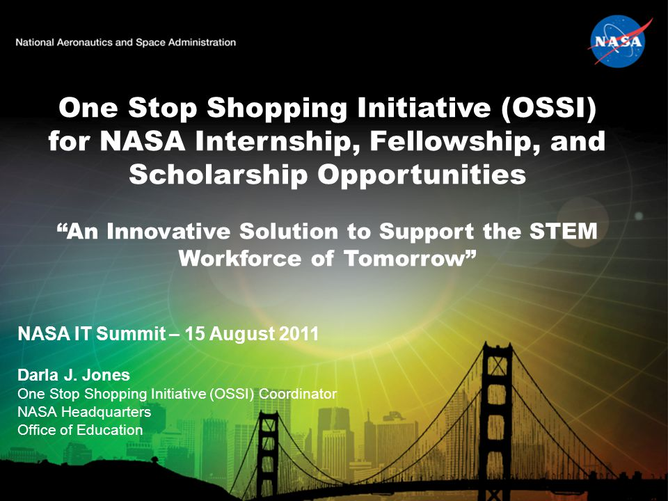 One Stop Shopping Initiative (OSSI) for NASA Internship, Fellowship, and Scholarship Opportunities An Innovative Solution to Support the STEM Workforce of Tomorrow NASA IT Summit – 15 August 2011 Darla J.