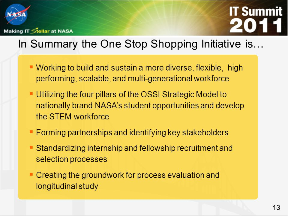 13 In Summary the One Stop Shopping Initiative is…  Working to build and sustain a more diverse, flexible, high performing, scalable, and multi-generational workforce  Utilizing the four pillars of the OSSI Strategic Model to nationally brand NASA's student opportunities and develop the STEM workforce  Forming partnerships and identifying key stakeholders  Standardizing internship and fellowship recruitment and selection processes  Creating the groundwork for process evaluation and longitudinal study