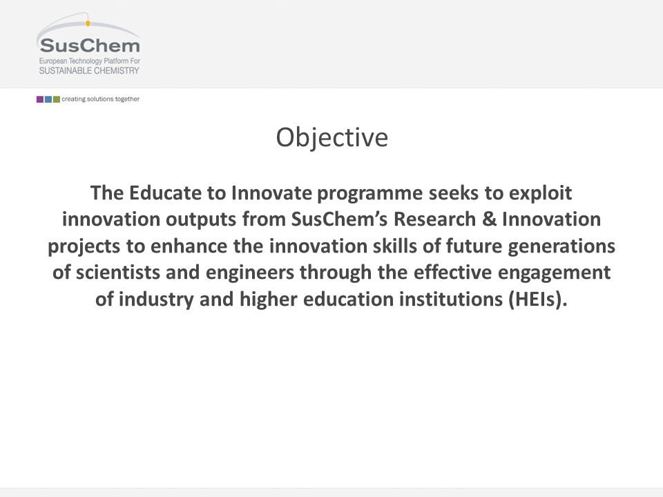 Objective The Educate to Innovate programme seeks to exploit innovation outputs from SusChem's Research & Innovation projects to enhance the innovation skills of future generations of scientists and engineers through the effective engagement of industry and higher education institutions (HEIs).
