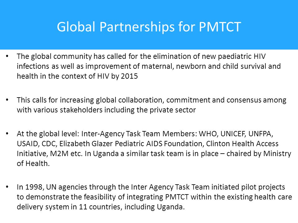 Global Partnerships for PMTCT The global community has called for the elimination of new paediatric HIV infections as well as improvement of maternal, newborn and child survival and health in the context of HIV by 2015 This calls for increasing global collaboration, commitment and consensus among with various stakeholders including the private sector At the global level: Inter-Agency Task Team Members: WHO, UNICEF, UNFPA, USAID, CDC, Elizabeth Glazer Pediatric AIDS Foundation, Clinton Health Access Initiative, M2M etc.
