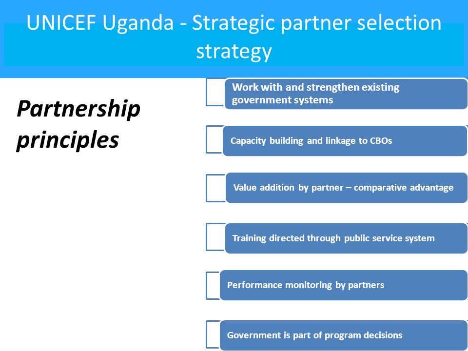 UNICEF Uganda - Strategic partner selection strategy Work with and strengthen existing government systems Capacity building and linkage to CBOsValue addition by partner – comparative advantageTraining directed through public service systemPerformance monitoring by partnersGovernment is part of program decisions Partnership principles
