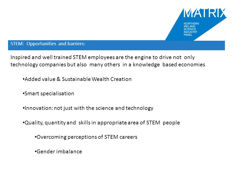 STEM: Opportunities and barriers: STEM Inspired and well trained STEM employees are the engine to drive not only technology companies but also many others in a knowledge based economies Added value & Sustainable Wealth Creation Smart specialisation Innovation: not just with the science and technology Quality, quantity and skills in appropriate area of STEM people Overcoming perceptions of STEM careers Gender imbalance