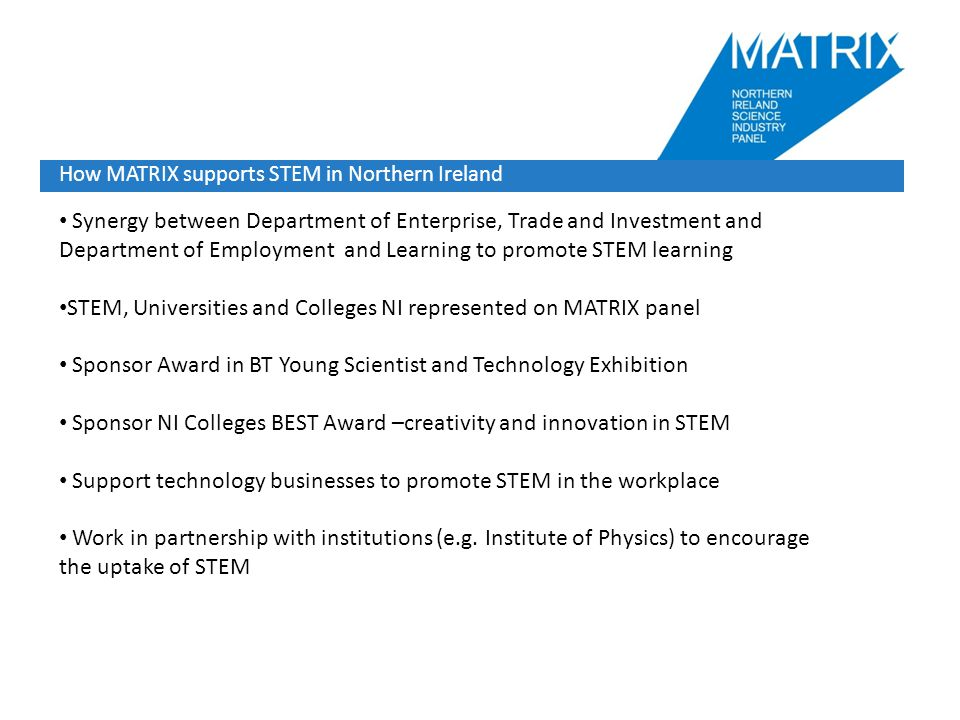 How MATRIX supports STEM in Northern Ireland Synergy between Department of Enterprise, Trade and Investment and Department of Employment and Learning to promote STEM learning STEM, Universities and Colleges NI represented on MATRIX panel Sponsor Award in BT Young Scientist and Technology Exhibition Sponsor NI Colleges BEST Award –creativity and innovation in STEM Support technology businesses to promote STEM in the workplace Work in partnership with institutions (e.g.