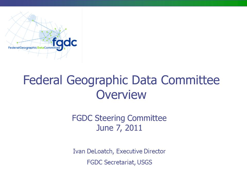 FGDC Steering Committee June 7, 2011 Federal Geographic Data Committee Overview Ivan DeLoatch, Executive Director FGDC Secretariat, USGS