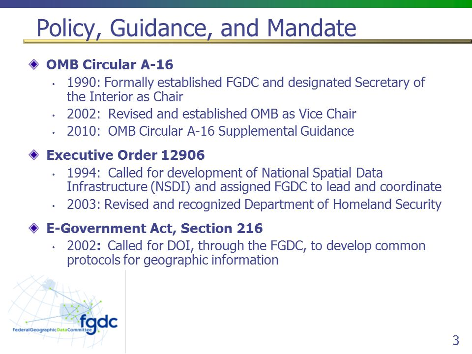 3 Policy, Guidance, and Mandate OMB Circular A : Formally established FGDC and designated Secretary of the Interior as Chair 2002: Revised and established OMB as Vice Chair 2010: OMB Circular A-16 Supplemental Guidance Executive Order : Called for development of National Spatial Data Infrastructure (NSDI) and assigned FGDC to lead and coordinate 2003: Revised and recognized Department of Homeland Security E-Government Act, Section : Called for DOI, through the FGDC, to develop common protocols for geographic information