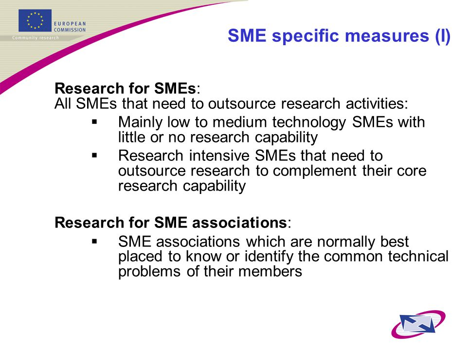SME specific measures (I) Research for SMEs: All SMEs that need to outsource research activities:  Mainly low to medium technology SMEs with little or no research capability  Research intensive SMEs that need to outsource research to complement their core research capability Research for SME associations:  SME associations which are normally best placed to know or identify the common technical problems of their members