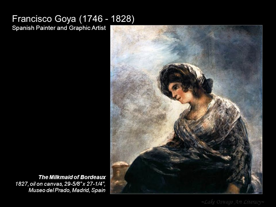 ~Lake Oswego Art Literacy~ Francisco Goya ( ) Spanish Painter and Graphic Artist The Milkmaid of Bordeaux 1827, oil on canvas, 29-5/8 x 27-1/4 , Museo del Prado, Madrid, Spain