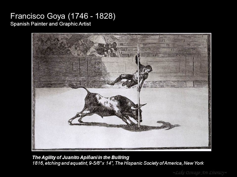 ~Lake Oswego Art Literacy~ Francisco Goya ( ) Spanish Painter and Graphic Artist The Agility of Juanito Apiñani in the Bullring 1816, etching and aquatint, 9-5/8 x 14 , The Hispanic Society of America, New York