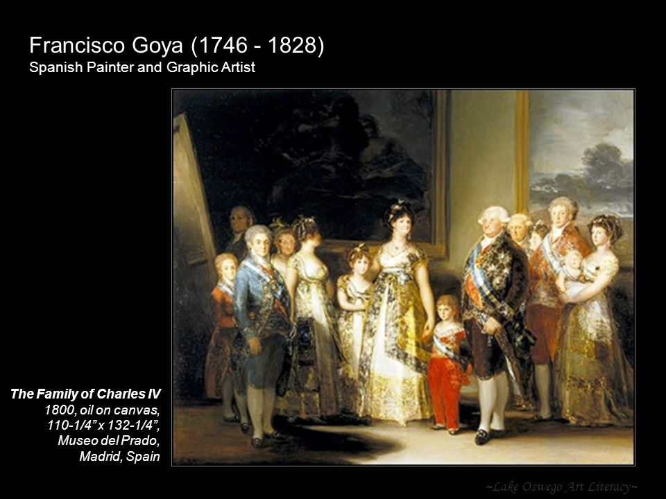 ~Lake Oswego Art Literacy~ Francisco Goya ( ) Spanish Painter and Graphic Artist The Family of Charles IV 1800, oil on canvas, 110-1/4 x 132-1/4 , Museo del Prado, Madrid, Spain