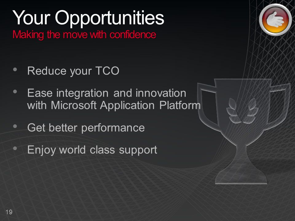 19 Making the move with confidence Your Opportunities Making the move with confidence Reduce your TCO Ease integration and innovation with Microsoft Application Platform Get better performance Enjoy world class support