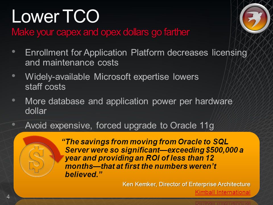 4 Make your capex and opex dollars go farther Lower TCO Make your capex and opex dollars go farther Enrollment for Application Platform decreases licensing and maintenance costs Widely-available Microsoft expertise lowers staff costs More database and application power per hardware dollar Avoid expensive, forced upgrade to Oracle 11g