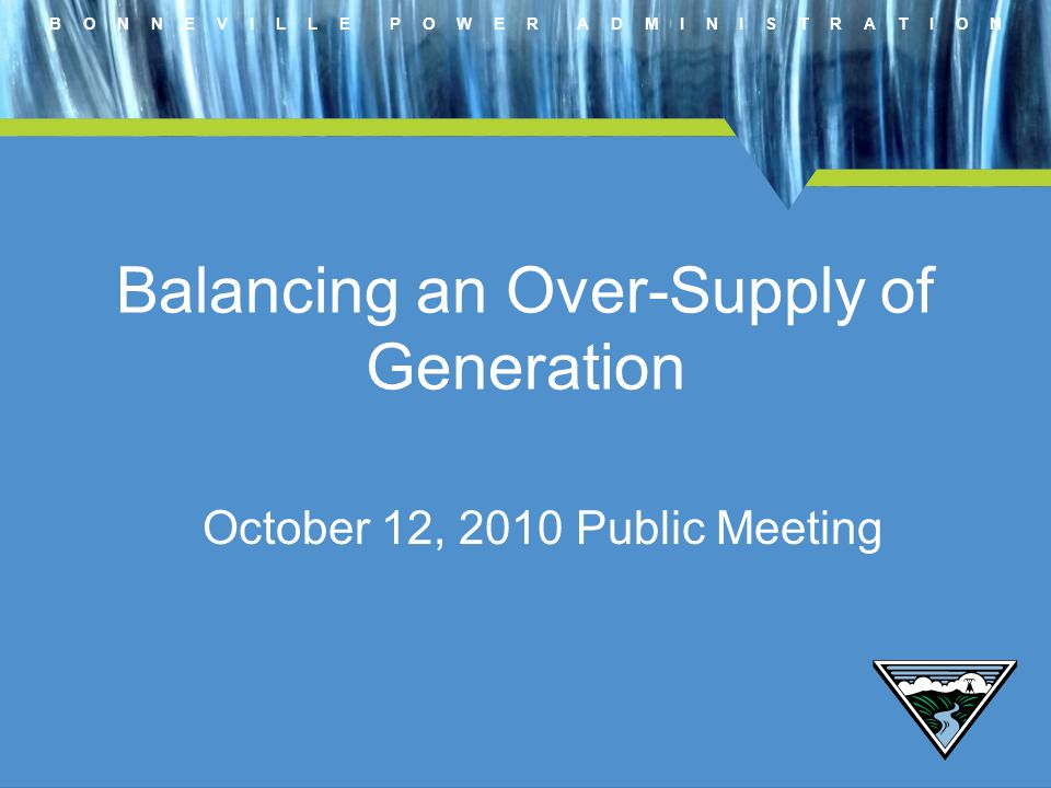 B O N N E V I L L E P O W E R A D M I N I S T R A T I O N Balancing an Over-Supply of Generation October 12, 2010 Public Meeting