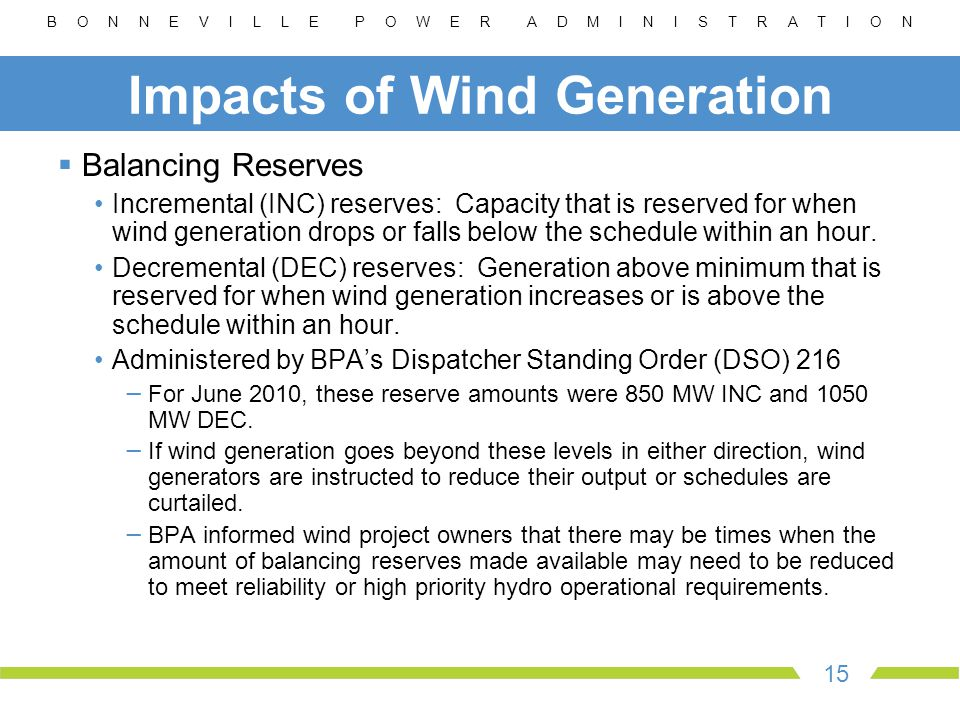 B O N N E V I L L E P O W E R A D M I N I S T R A T I O N 15 Impacts of Wind Generation  Balancing Reserves Incremental (INC) reserves: Capacity that is reserved for when wind generation drops or falls below the schedule within an hour.