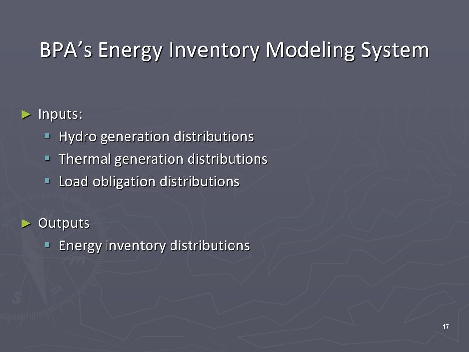 17 BPA's Energy Inventory Modeling System ► Inputs:  Hydro generation distributions  Thermal generation distributions  Load obligation distributions ► Outputs  Energy inventory distributions