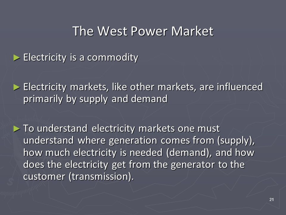 21 The West Power Market ► Electricity is a commodity ► Electricity markets, like other markets, are influenced primarily by supply and demand ► To understand electricity markets one must understand where generation comes from (supply), how much electricity is needed (demand), and how does the electricity get from the generator to the customer (transmission).