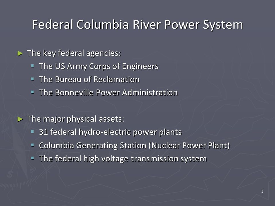 3 Federal Columbia River Power System ► The key federal agencies:  The US Army Corps of Engineers  The Bureau of Reclamation  The Bonneville Power Administration ► The major physical assets:  31 federal hydro-electric power plants  Columbia Generating Station (Nuclear Power Plant)  The federal high voltage transmission system