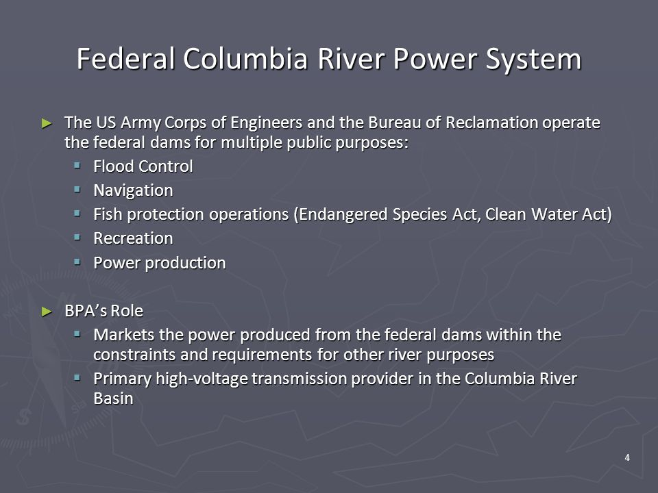 4 Federal Columbia River Power System ► The US Army Corps of Engineers and the Bureau of Reclamation operate the federal dams for multiple public purposes:  Flood Control  Navigation  Fish protection operations (Endangered Species Act, Clean Water Act)  Recreation  Power production ► BPA's Role  Markets the power produced from the federal dams within the constraints and requirements for other river purposes  Primary high-voltage transmission provider in the Columbia River Basin