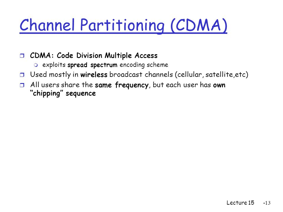 Lecture Channel Partitioning (CDMA) r CDMA: Code Division Multiple Access m exploits spread spectrum encoding scheme r Used mostly in wireless broadcast channels (cellular, satellite,etc) r All users share the same frequency, but each user has own chipping sequence