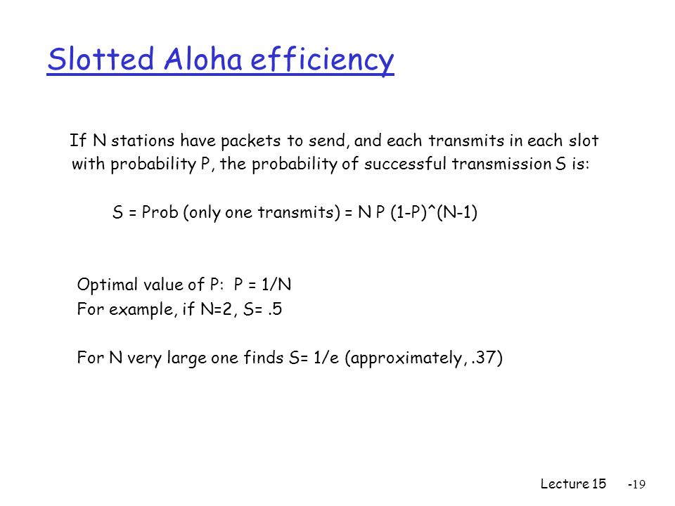 Lecture Slotted Aloha efficiency If N stations have packets to send, and each transmits in each slot with probability P, the probability of successful transmission S is: S = Prob (only one transmits) = N P (1-P)^(N-1) Optimal value of P: P = 1/N For example, if N=2, S=.5 For N very large one finds S= 1/e (approximately,.37)