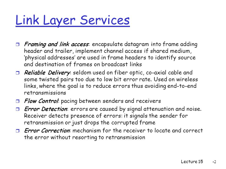 Lecture 15-2 Link Layer Services r Framing and link access: encapsulate datagram into frame adding header and trailer, implement channel access if shared medium, 'physical addresses' are used in frame headers to identify source and destination of frames on broadcast links r Reliable Delivery: seldom used on fiber optic, co-axial cable and some twisted pairs too due to low bit error rate.
