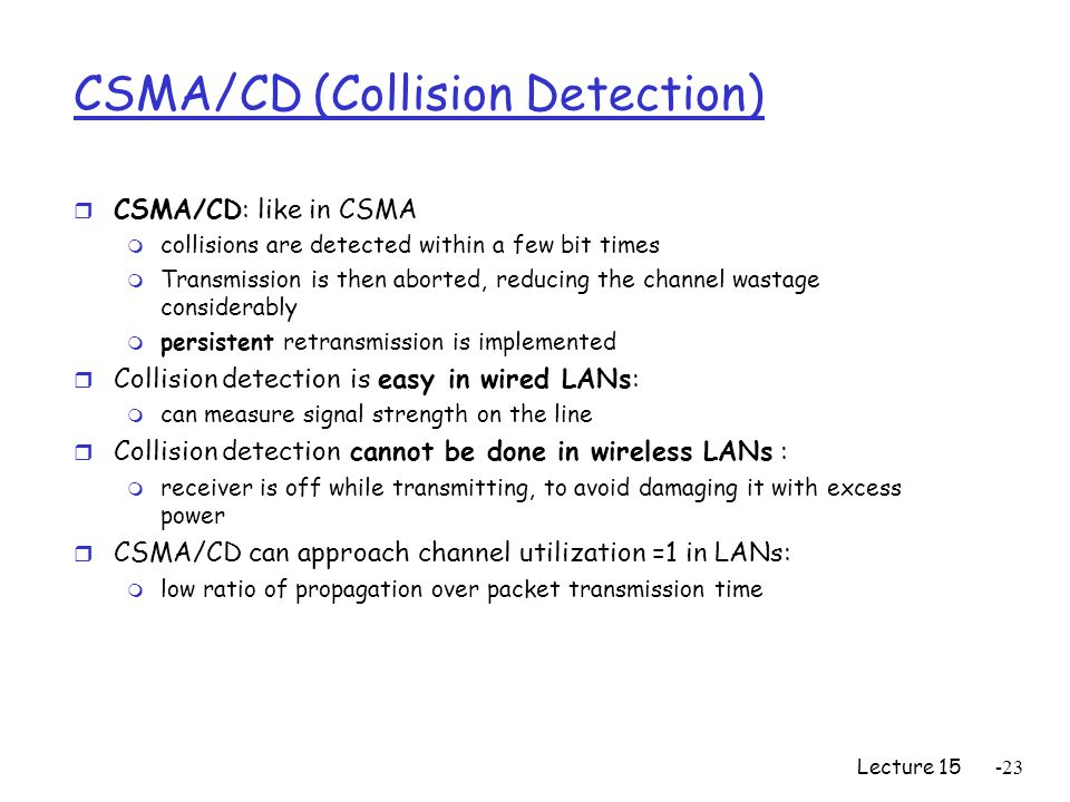 Lecture CSMA/CD (Collision Detection) r CSMA/CD: like in CSMA m collisions are detected within a few bit times m Transmission is then aborted, reducing the channel wastage considerably m persistent retransmission is implemented r Collision detection is easy in wired LANs: m can measure signal strength on the line r Collision detection cannot be done in wireless LANs : m receiver is off while transmitting, to avoid damaging it with excess power r CSMA/CD can approach channel utilization =1 in LANs: m low ratio of propagation over packet transmission time