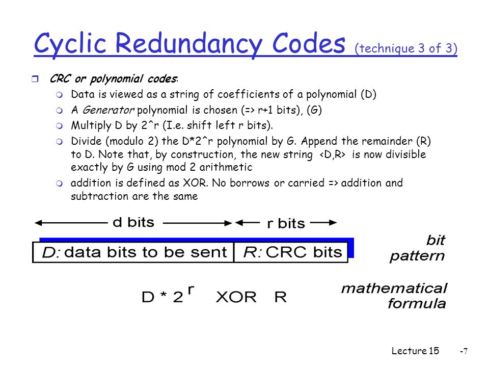 Lecture 15-7 Cyclic Redundancy Codes (technique 3 of 3) r CRC or polynomial codes: m Data is viewed as a string of coefficients of a polynomial (D) m A Generator polynomial is chosen (=> r+1 bits), (G) m Multiply D by 2^r (I.e.