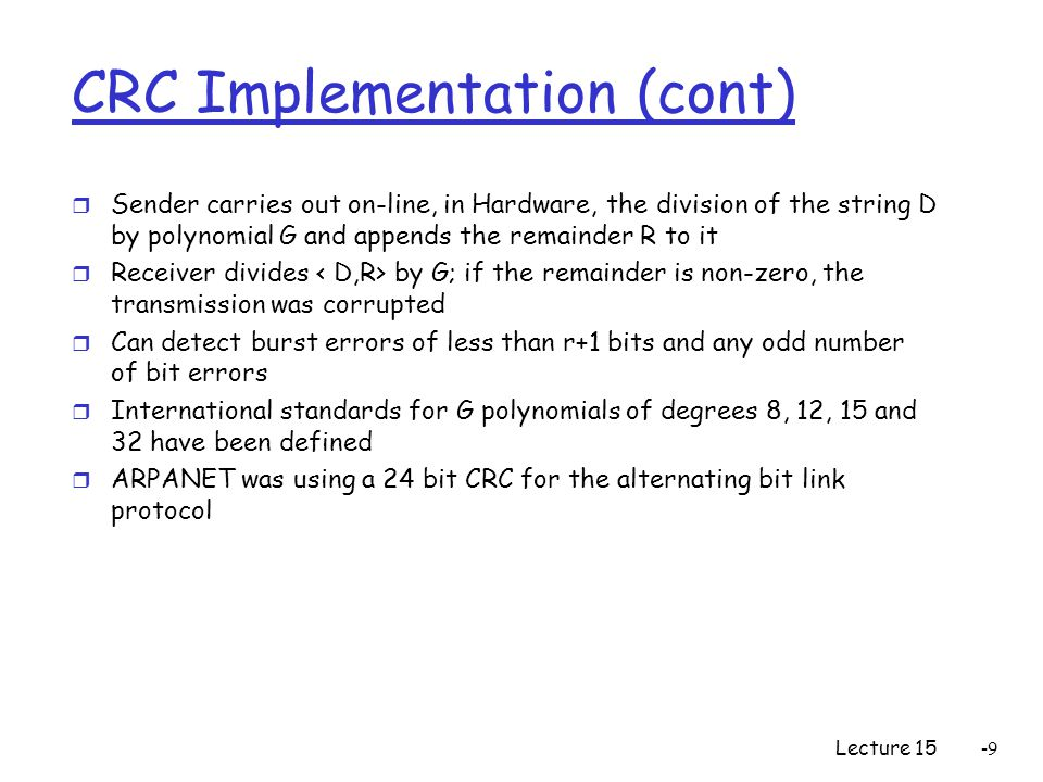 Lecture 15-9 CRC Implementation (cont) r Sender carries out on-line, in Hardware, the division of the string D by polynomial G and appends the remainder R to it r Receiver divides by G; if the remainder is non-zero, the transmission was corrupted r Can detect burst errors of less than r+1 bits and any odd number of bit errors r International standards for G polynomials of degrees 8, 12, 15 and 32 have been defined r ARPANET was using a 24 bit CRC for the alternating bit link protocol