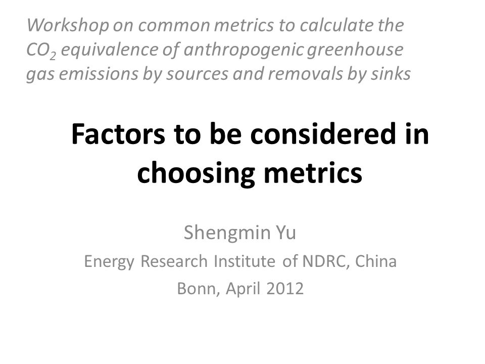 Factors to be considered in choosing metrics Shengmin Yu Energy Research Institute of NDRC, China Bonn, April 2012 Workshop on common metrics to calculate the CO 2 equivalence of anthropogenic greenhouse gas emissions by sources and removals by sinks