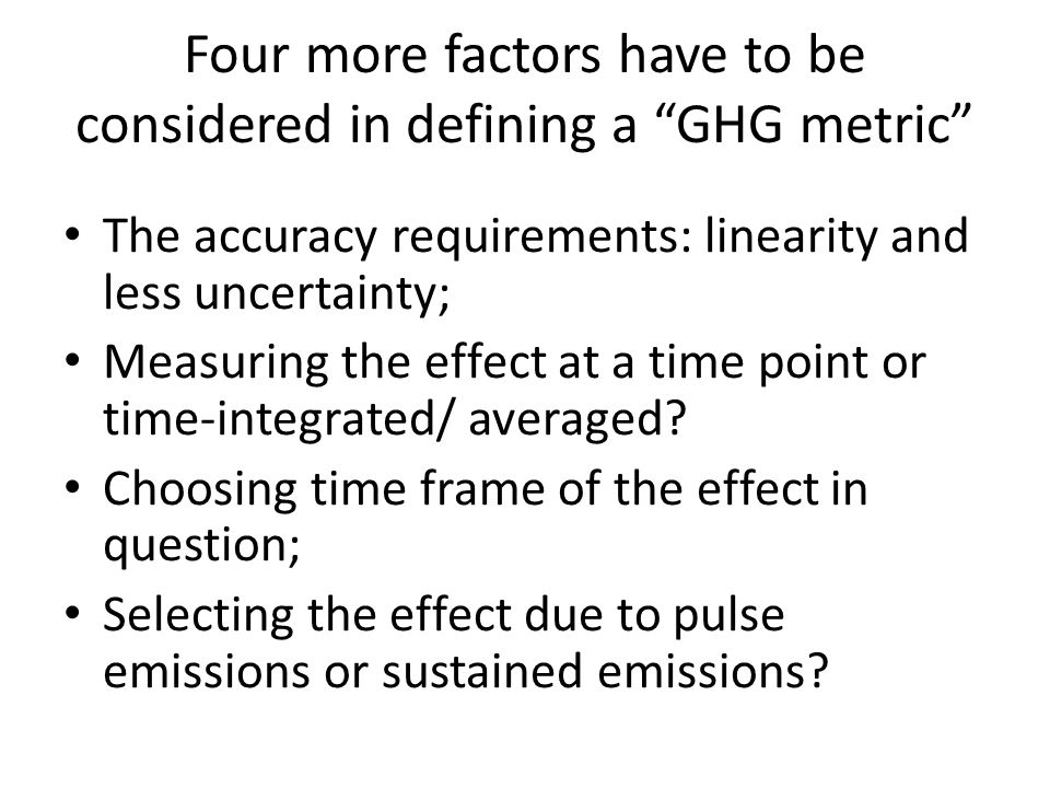 Four more factors have to be considered in defining a GHG metric The accuracy requirements: linearity and less uncertainty; Measuring the effect at a time point or time-integrated/ averaged.