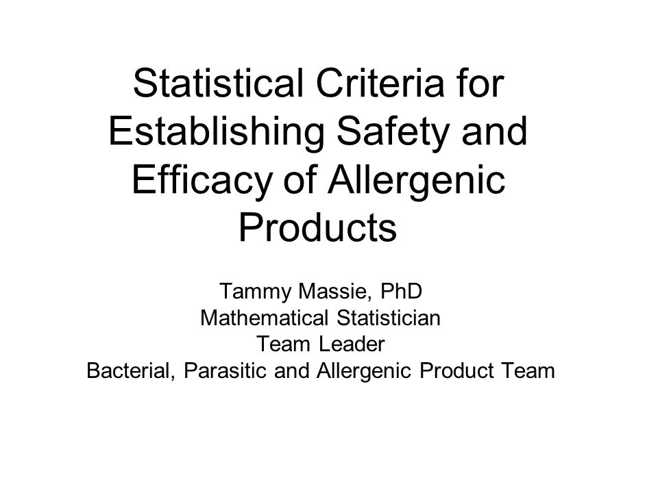 Statistical Criteria for Establishing Safety and Efficacy of Allergenic Products Tammy Massie, PhD Mathematical Statistician Team Leader Bacterial, Parasitic and Allergenic Product Team