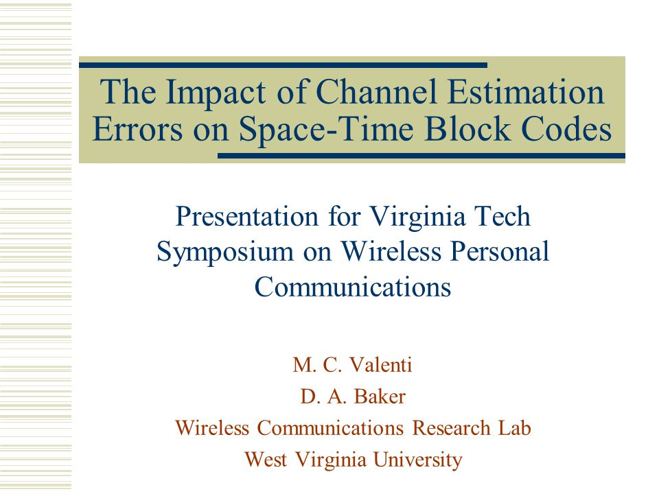 The Impact of Channel Estimation Errors on Space-Time Block Codes Presentation for Virginia Tech Symposium on Wireless Personal Communications M.
