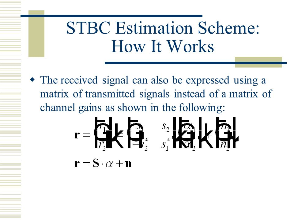 STBC Estimation Scheme: How It Works  The received signal can also be expressed using a matrix of transmitted signals instead of a matrix of channel gains as shown in the following: