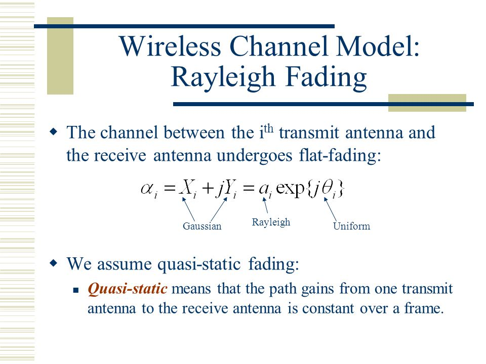 Wireless Channel Model: Rayleigh Fading  The channel between the i th transmit antenna and the receive antenna undergoes flat-fading:  We assume quasi-static fading: Quasi-static means that the path gains from one transmit antenna to the receive antenna is constant over a frame.