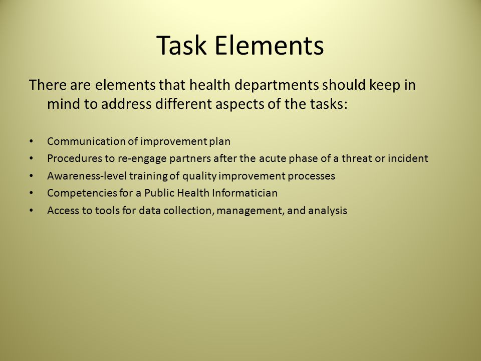 Task Elements There are elements that health departments should keep in mind to address different aspects of the tasks: Communication of improvement plan Procedures to re-engage partners after the acute phase of a threat or incident Awareness-level training of quality improvement processes Competencies for a Public Health Informatician Access to tools for data collection, management, and analysis