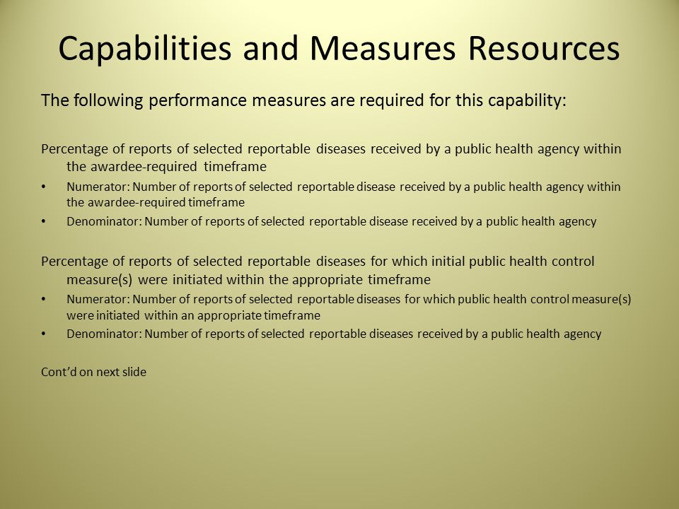 Capabilities and Measures Resources The following performance measures are required for this capability: Percentage of reports of selected reportable diseases received by a public health agency within the awardee-required timeframe Numerator: Number of reports of selected reportable disease received by a public health agency within the awardee-required timeframe Denominator: Number of reports of selected reportable disease received by a public health agency Percentage of reports of selected reportable diseases for which initial public health control measure(s) were initiated within the appropriate timeframe Numerator: Number of reports of selected reportable diseases for which public health control measure(s) were initiated within an appropriate timeframe Denominator: Number of reports of selected reportable diseases received by a public health agency Cont'd on next slide