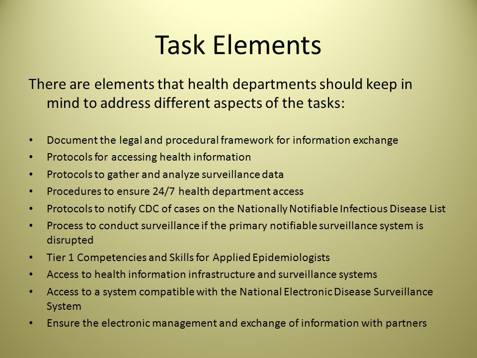 Task Elements There are elements that health departments should keep in mind to address different aspects of the tasks: Document the legal and procedural framework for information exchange Protocols for accessing health information Protocols to gather and analyze surveillance data Procedures to ensure 24/7 health department access Protocols to notify CDC of cases on the Nationally Notifiable Infectious Disease List Process to conduct surveillance if the primary notifiable surveillance system is disrupted Tier 1 Competencies and Skills for Applied Epidemiologists Access to health information infrastructure and surveillance systems Access to a system compatible with the National Electronic Disease Surveillance System Ensure the electronic management and exchange of information with partners