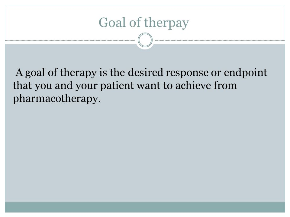 Goal of therpay A goal of therapy is the desired response or endpoint that you and your patient want to achieve from pharmacotherapy.