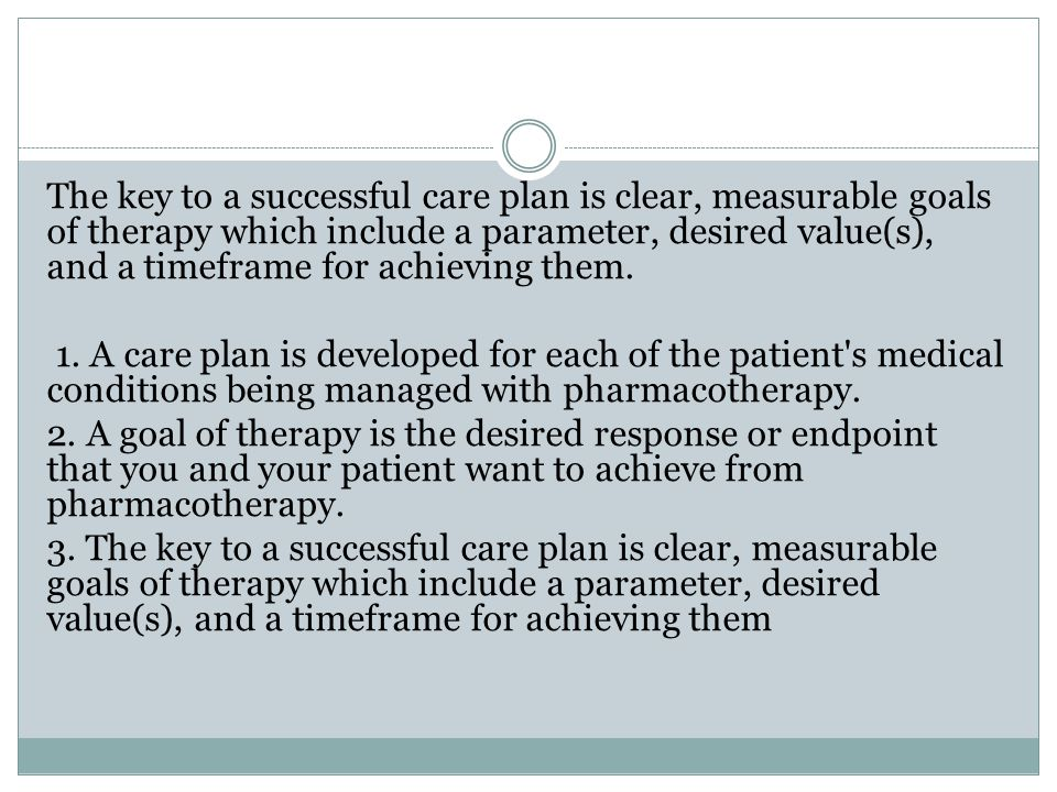 The key to a successful care plan is clear, measurable goals of therapy which include a parameter, desired value(s), and a timeframe for achieving them.