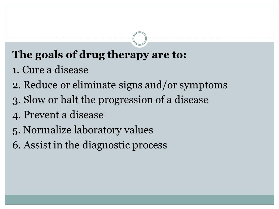 The goals of drug therapy are to: 1. Cure a disease 2.