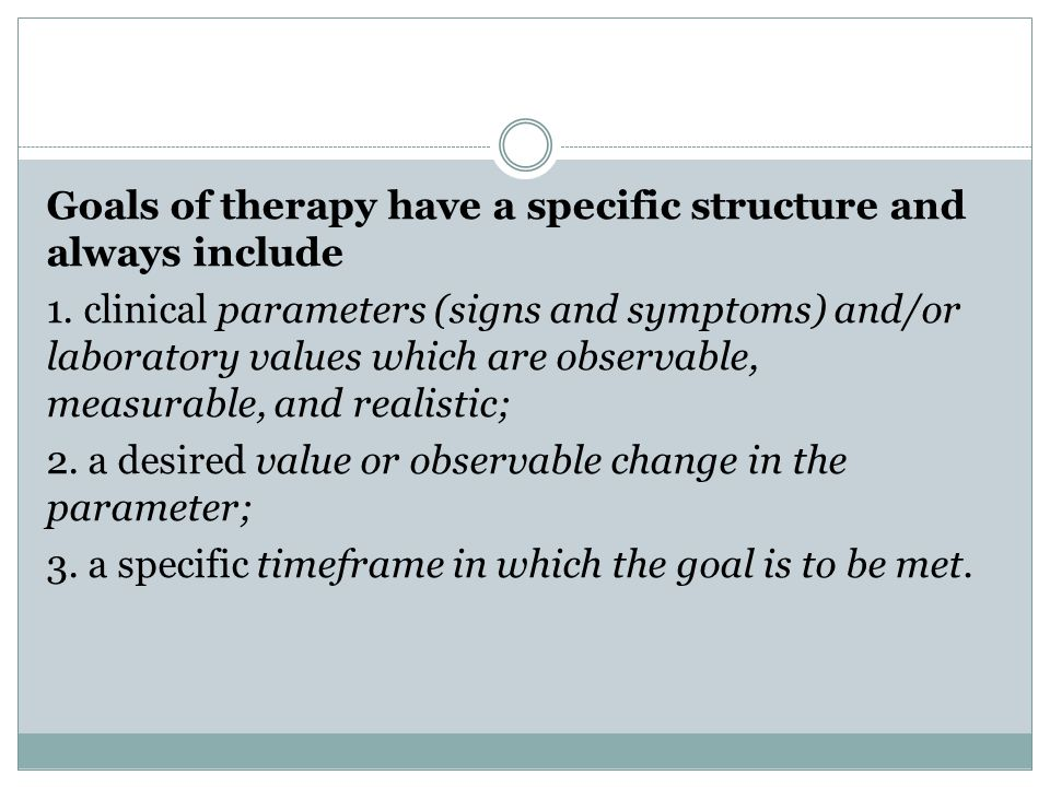 Goals of therapy have a specific structure and always include 1.