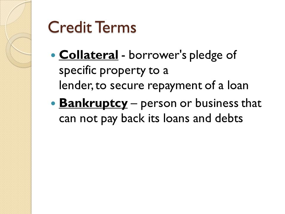 Credit Terms Collateral - borrower s pledge of specific property to a lender, to secure repayment of a loan Bankruptcy – person or business that can not pay back its loans and debts