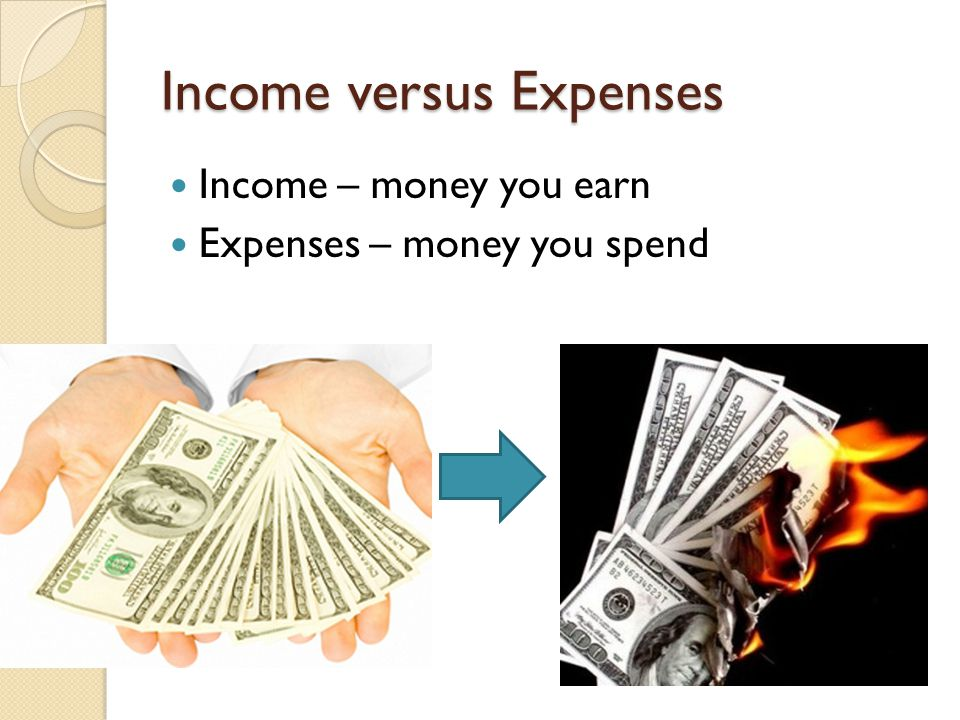 Income versus Expenses Income – money you earn Expenses – money you spend